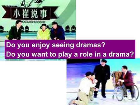 Do you enjoy seeing dramas? Do you want to play a role in a drama?