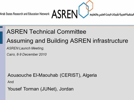 ASREN Technical Committee Assuming and Building ASREN infrastructure ASREN Launch Meeting, Cairo, 8-9 December 2010 Aouaouche El-Maouhab (CERIST), Algeria.