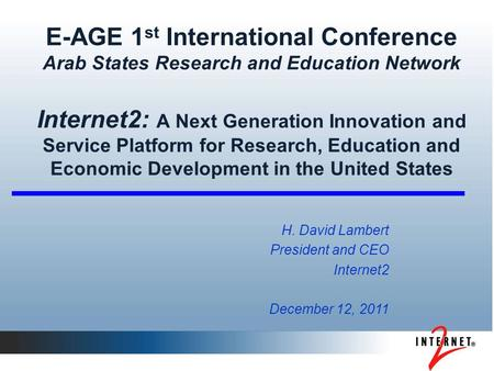 E-AGE 1 st International Conference Arab States Research and Education Network Internet2: A Next Generation Innovation and Service Platform for Research,