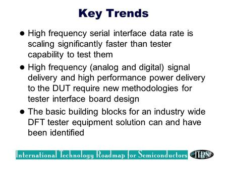 Key Trends High frequency serial interface data rate is scaling significantly faster than tester capability to test them High frequency (analog and digital)
