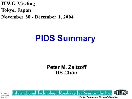 Work in Progress --- Not for Publication p. 1--PIDS Summary, Dec.04 PIDS Summary Peter M. Zeitzoff US Chair ITWG Meeting Tokyo, Japan November 30 - December.