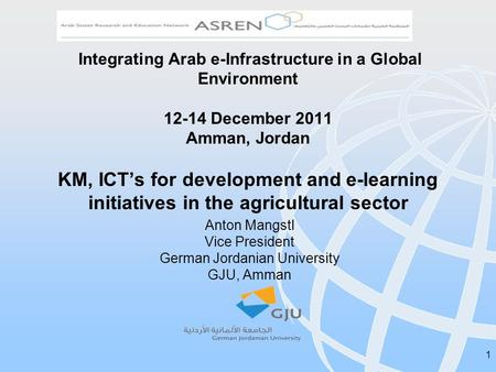 1 Integrating Arab e-Infrastructure in a Global Environment 12-14 December 2011 Amman, Jordan KM, ICTs for development and e-learning initiatives in the.
