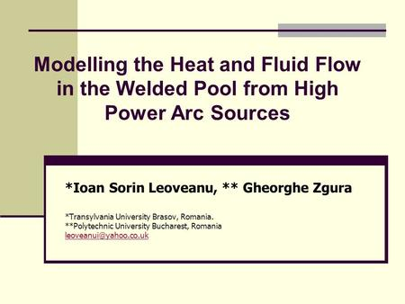 Modelling the Heat and Fluid Flow in the Welded Pool from High Power Arc Sources *Ioan Sorin Leoveanu, ** Gheorghe Zgura *Transylvania University Brasov,