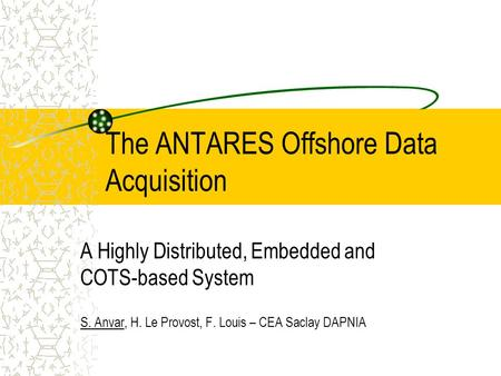 The ANTARES Offshore Data Acquisition A Highly Distributed, Embedded and COTS-based System S. Anvar, H. Le Provost, F. Louis – CEA Saclay DAPNIA.