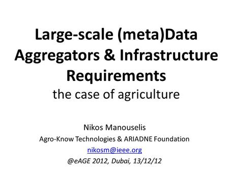 Large-scale (meta)Data Aggregators & Infrastructure Requirements the case of agriculture Nikos Manouselis Agro-Know Technologies & ARIADNE Foundation