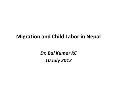 Migration and Child Labor in Nepal Dr. Bal Kumar KC 10 July 2012.