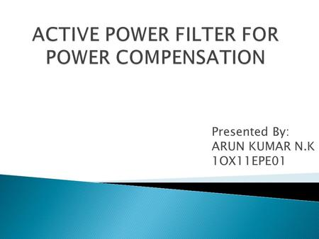 Presented By: ARUN KUMAR N.K 1OX11EPE01. In this Presentation, a new Active Power Filter (APF) control scheme has proposed to improve the performance.