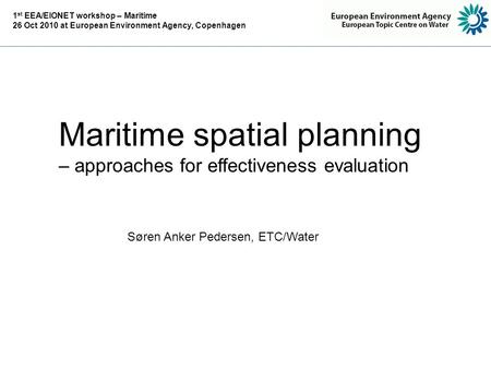 Maritime spatial planning – approaches for effectiveness evaluation Søren Anker Pedersen, ETC/Water 1 st EEA/EIONET workshop – Maritime 26 Oct 2010 at.