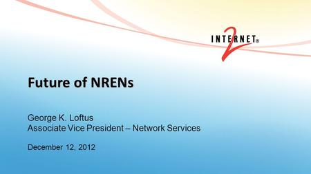 Future of NRENs George K. Loftus Associate Vice President – Network Services December 12, 2012.