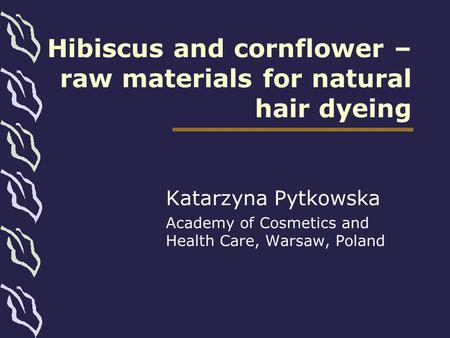 Hibiscus and cornflower – raw materials for natural hair dyeing Katarzyna Pytkowska Academy of Cosmetics and Health Care, Warsaw, Poland.