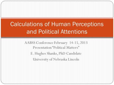 AABSS Conference February 14-15, 2013 Presentation Political Matters E. Hughes Shanks, PhD Candidate University of Nebraska Lincoln Calculations of Human.