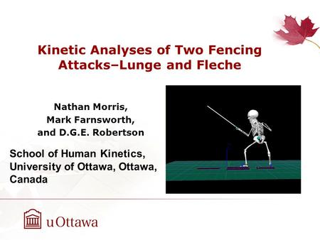 Kinetic Analyses of Two Fencing Attacks–Lunge and Fleche Nathan Morris, Mark Farnsworth, and D.G.E. Robertson School of Human Kinetics, University of Ottawa,