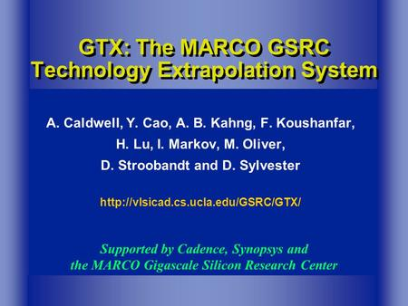 GTX: The MARCO GSRC Technology Extrapolation System A. Caldwell, Y. Cao, A. B. Kahng, F. Koushanfar, H. Lu, I. Markov, M. Oliver, D. Stroobandt and D.