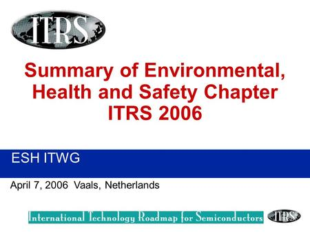 ESH ITWG April 7, 2006 Vaals, Netherlands Summary of Environmental, Health and Safety Chapter ITRS 2006.