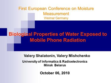First European Conference on Moisture Measurement Weimar Germany Biological Properties of Water Exposed to Mobile Phone Radiation University of Informatics.