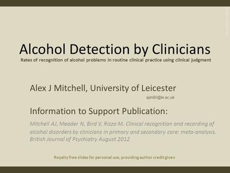 Alcohol Detection by Clinicians Alex J Mitchell, University of Leicester Information to Support Publication: Mitchell AJ, Meader N, Bird V, Rizzo M. Clinical.