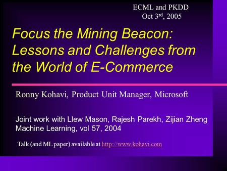 Ronny Kohavi, Product Unit Manager, Microsoft Joint work with Llew Mason, Rajesh Parekh, Zijian Zheng Machine Learning, vol 57, 2004 Focus the Mining Beacon: