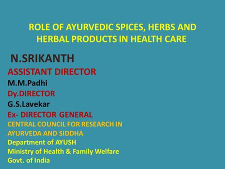 ROLE OF AYURVEDIC SPICES, HERBS AND HERBAL PRODUCTS IN HEALTH CARE N.SRIKANTH ASSISTANT DIRECTOR M.M.Padhi Dy.DIRECTOR G.S.Lavekar Ex- DIRECTOR GENERAL.