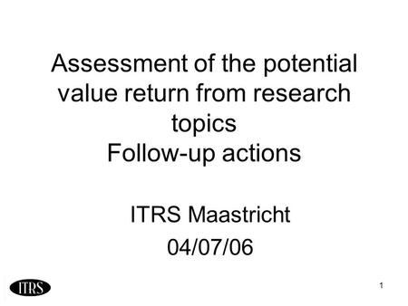 1 Assessment of the potential value return from research topics Follow-up actions ITRS Maastricht 04/07/06.