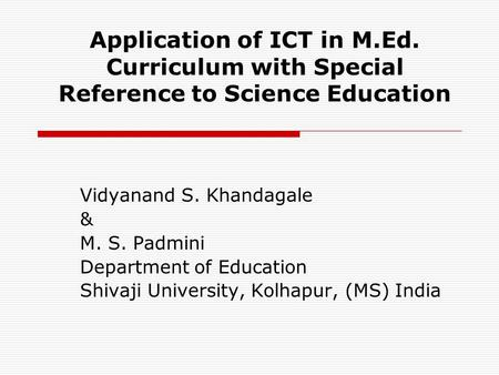 Application of ICT in M.Ed. Curriculum with Special Reference to Science Education Vidyanand S. Khandagale & M. S. Padmini Department of Education Shivaji.