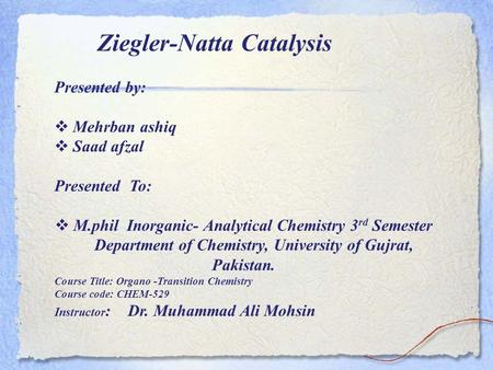 Ziegler-Natta Catalysis Presented by: Mehrban ashiq Saad afzal Presented To: M.phil Inorganic- Analytical Chemistry 3 rd Semester Department of Chemistry,
