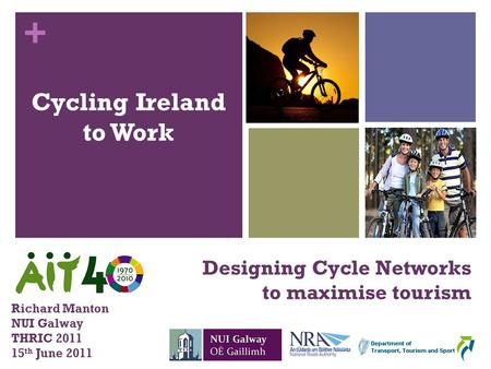 + Cycling Ireland to Work Designing Cycle Networks to maximise tourism Richard Manton NUI Galway THRIC 2011 15 th June 2011.