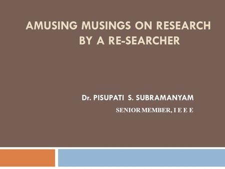 AMUSING MUSINGS ON RESEARCH BY A RE-SEARCHER Dr. PISUPATI S. SUBRAMANYAM SENIOR MEMBER, I E E E.