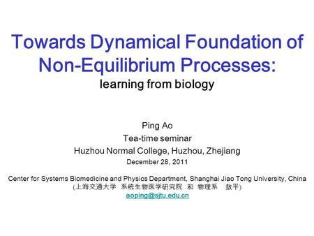 Towards Dynamical Foundation of Non-Equilibrium Processes: learning from biology Ping Ao Tea-time seminar Huzhou Normal College, Huzhou, Zhejiang December.