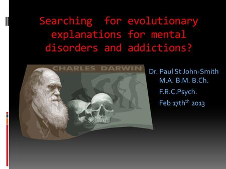 Searching for evolutionary explanations for mental disorders and addictions? Dr. Paul St John-Smith M.A. B.M. B.Ch. F.R.C.Psych. Feb 17th th 2013.