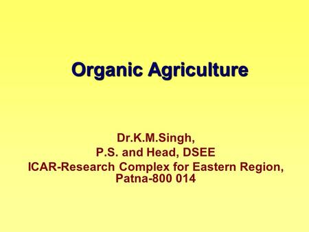 Organic Agriculture Dr.K.M.Singh, P.S. and Head, DSEE ICAR-Research Complex for Eastern Region, Patna-800 014.