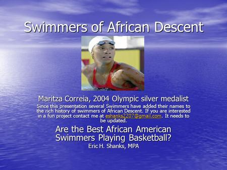 Swimmers of African Descent Maritza Correia, 2004 Olympic silver medalist Since this presentation several Swimmers have added their names to the rich history.