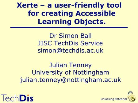 Unlocking Potential Dr Simon Ball JISC TechDis Service Julian Tenney University of Nottingham Xerte.