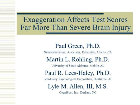 Exaggeration Affects Test Scores Far More Than Severe Brain Injury Paul Green, Ph.D. Neurobehavioural Associates, Edmonton, Alberta, CA Martin L. Rohling,
