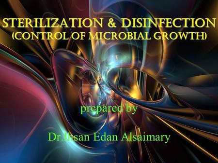 Sterilization & disinfection (control of microbial growth) Sterilization & disinfection (control of microbial growth) prepared by Dr.Ihsan Edan Alsaimary.