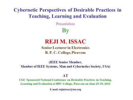 Cybernetic Perspectives of Desirable Practices in Teaching, Learning and Evaluation Presentation By REJI M. ISSAC Senior Lecturer in Electronics B. P.