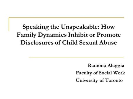 Speaking the Unspeakable: How Family Dynamics Inhibit or Promote Disclosures of Child Sexual Abuse Ramona Alaggia Faculty of Social Work University of.