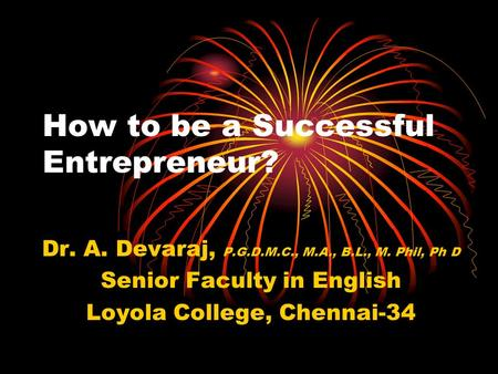 How to be a Successful Entrepreneur? Dr. A. Devaraj, P.G.D.M.C., M.A., B.L., M. Phil, Ph D Senior Faculty in English Loyola College, Chennai-34.