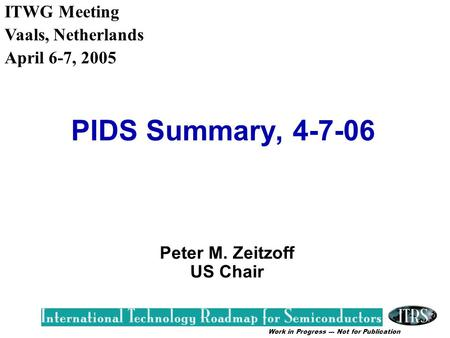Work in Progress --- Not for Publication PIDS Summary, 4-7-06 Peter M. Zeitzoff US Chair ITWG Meeting Vaals, Netherlands April 6-7, 2005.