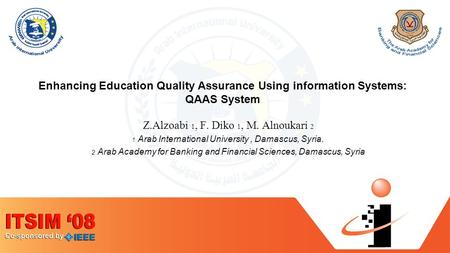 Enhancing Education Quality Assurance Using information Systems: QAAS System Z.Alzoabi 1, F. Diko 1, M. Alnoukari 2 1 Arab International University, Damascus,