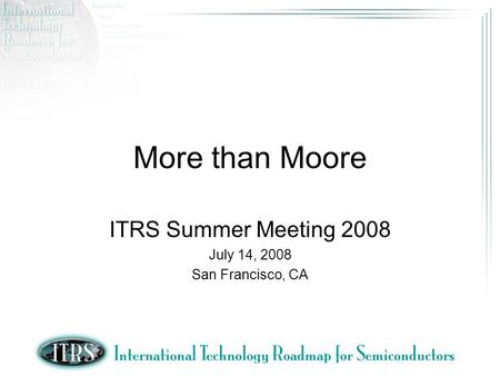 More than Moore ITRS Summer Meeting 2008 July 14, 2008 San Francisco, CA.