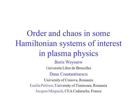 Order and chaos in some Hamiltonian systems of interest in plasma physics Boris Weyssow U niversite Libre de Bruxelles Dana Constantinescu University of.