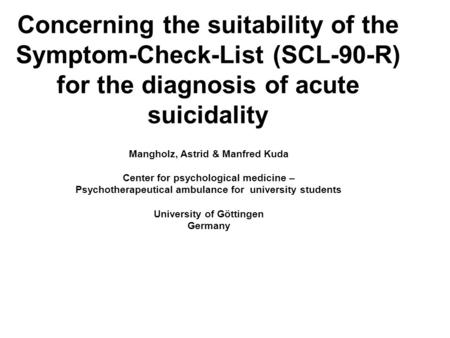 Concerning the suitability of the Symptom-Check-List (SCL-90-R) for the diagnosis of acute suicidality Mangholz, Astrid & Manfred Kuda Center for psychological.
