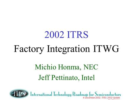 4 December 2002, ITRS 2002 Update Conference 2002 ITRS Factory Integration ITWG Michio Honma, NEC Jeff Pettinato, Intel.