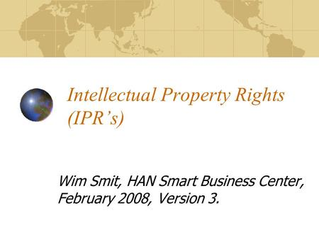 Intellectual Property Rights (IPRs) Wim Smit, HAN Smart Business Center, February 2008, Version 3.