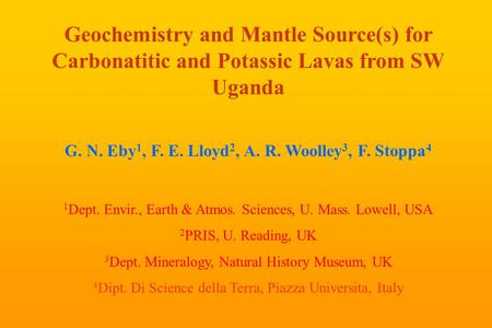Geochemistry and Mantle Source(s) for Carbonatitic and Potassic Lavas from SW Uganda G. N. Eby 1, F. E. Lloyd 2, A. R. Woolley 3, F. Stoppa 4 1 Dept. Envir.,