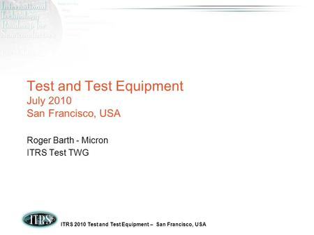 ITRS 2010 Test and Test Equipment – San Francisco, USA Test and Test Equipment July 2010 San Francisco, USA Roger Barth - Micron ITRS Test TWG.