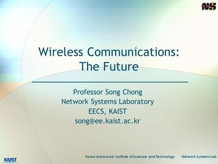 Korea Advanced Institute of Science and Technology Network Systems Lab. Wireless Communications: The Future Professor Song Chong Network Systems Laboratory.