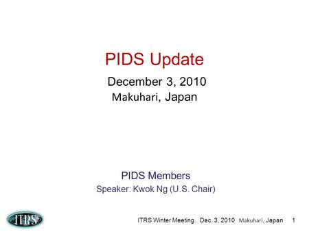 ITRS Winter Meeting. Dec. 3, 2010 Makuhari, Japan 1 PIDS Update December 3, 2010 Makuhari, Japan PIDS Members Speaker: Kwok Ng (U.S. Chair)