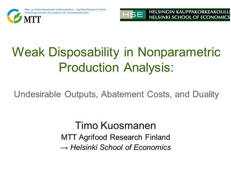 Weak Disposability in Nonparametric Production Analysis: Undesirable Outputs, Abatement Costs, and Duality Timo Kuosmanen MTT Agrifood Research Finland.