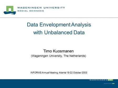 Data Envelopment Analysis with Unbalanced Data Timo Kuosmanen (Wageningen University, The Netherlands) INFORMS Annual Meeting, Atlanta 19-22 October 2003.